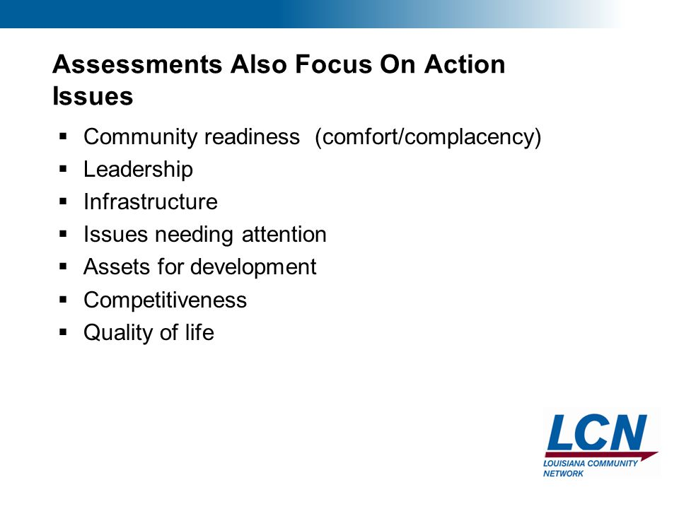 6 Assessments Also Focus On Action Issues  Community readiness (comfort/complacency)  Leadership  Infrastructure  Issues needing attention  Assets for development  Competitiveness  Quality of life