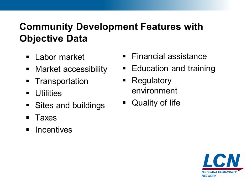 8 Community Development Features with Objective Data  Labor market  Market accessibility  Transportation  Utilities  Sites and buildings  Taxes  Incentives  Financial assistance  Education and training  Regulatory environment  Quality of life