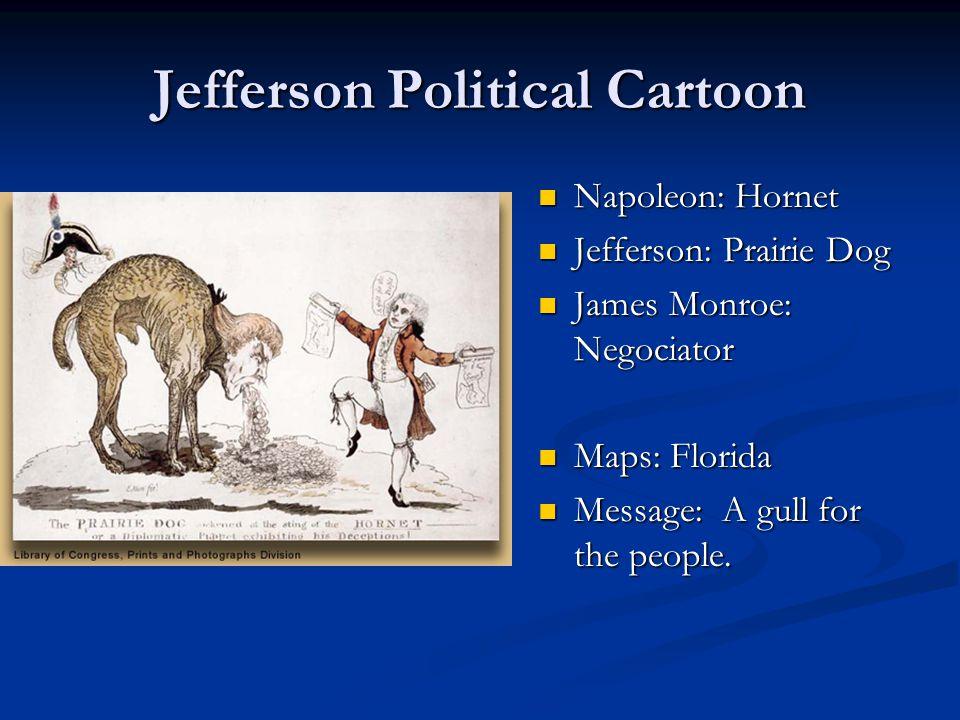 Jefferson Political Cartoon Napoleon: Hornet Jefferson: Prairie Dog James Monroe: Negociator Maps: Florida Message: A gull for the people.
