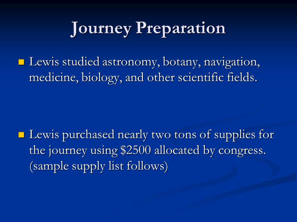 Journey Preparation Lewis studied astronomy, botany, navigation, medicine, biology, and other scientific fields. Lewis studied astronomy, botany, navi