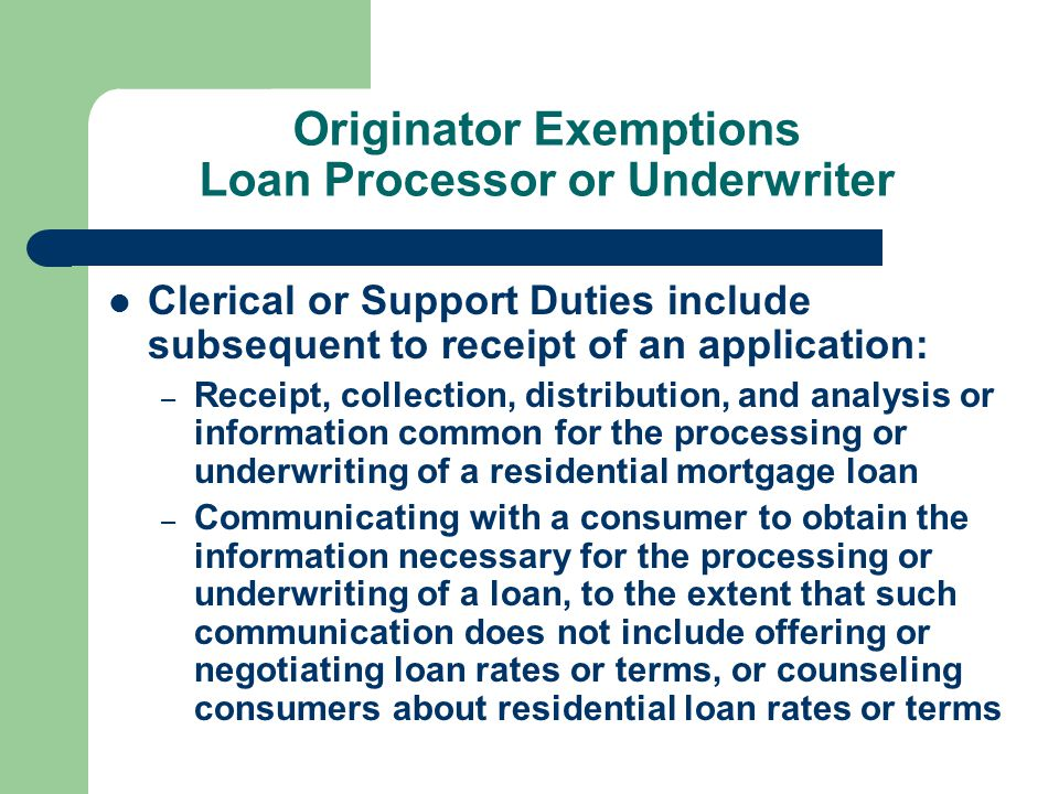 Originator Exemptions Loan Processor or Underwriter Clerical or Support Duties include subsequent to receipt of an application: – Receipt, collection, distribution, and analysis or information common for the processing or underwriting of a residential mortgage loan – Communicating with a consumer to obtain the information necessary for the processing or underwriting of a loan, to the extent that such communication does not include offering or negotiating loan rates or terms, or counseling consumers about residential loan rates or terms