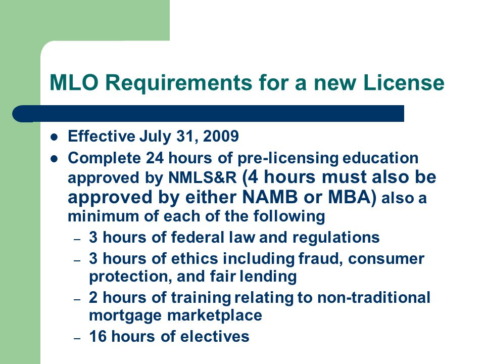 MLO Requirements for a new License Effective July 31, 2009 Complete 24 hours of pre-licensing education approved by NMLS&R (4 hours must also be approved by either NAMB or MBA) also a minimum of each of the following – 3 hours of federal law and regulations – 3 hours of ethics including fraud, consumer protection, and fair lending – 2 hours of training relating to non-traditional mortgage marketplace – 16 hours of electives