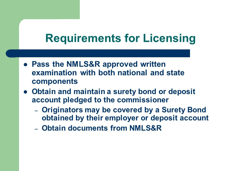 Requirements for Licensing Pass the NMLS&R approved written examination with both national and state components Obtain and maintain a surety bond or deposit account pledged to the commissioner – Originators may be covered by a Surety Bond obtained by their employer or deposit account – Obtain documents from NMLS&R
