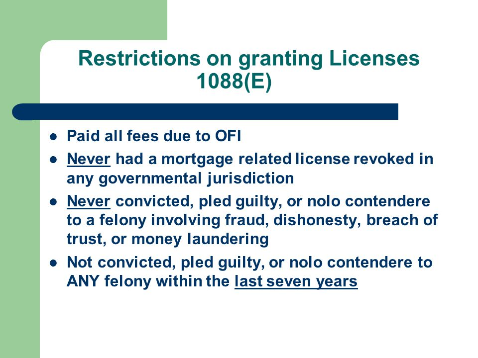 Restrictions on granting Licenses 1088(E) Paid all fees due to OFI Never had a mortgage related license revoked in any governmental jurisdiction Never convicted, pled guilty, or nolo contendere to a felony involving fraud, dishonesty, breach of trust, or money laundering Not convicted, pled guilty, or nolo contendere to ANY felony within the last seven years