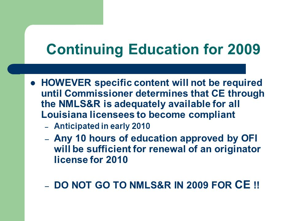 Continuing Education for 2009 HOWEVER specific content will not be required until Commissioner determines that CE through the NMLS&R is adequately available for all Louisiana licensees to become compliant – Anticipated in early 2010 – Any 10 hours of education approved by OFI will be sufficient for renewal of an originator license for 2010 – DO NOT GO TO NMLS&R IN 2009 FOR CE !!