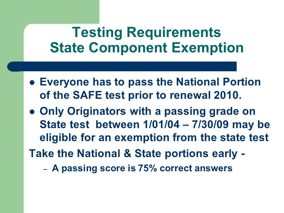 Testing Requirements State Component Exemption Everyone has to pass the National Portion of the SAFE test prior to renewal 2010.
