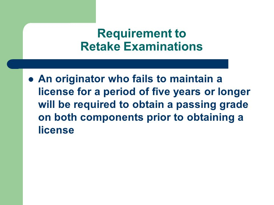 Requirement to Retake Examinations An originator who fails to maintain a license for a period of five years or longer will be required to obtain a passing grade on both components prior to obtaining a license