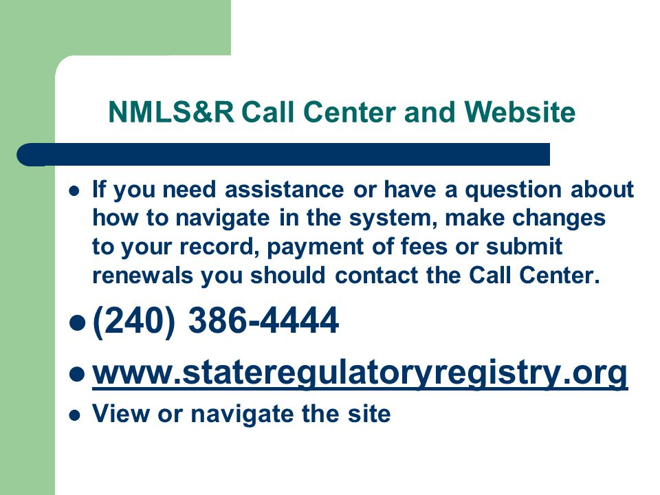 NMLS&R Call Center and Website If you need assistance or have a question about how to navigate in the system, make changes to your record, payment of fees or submit renewals you should contact the Call Center.