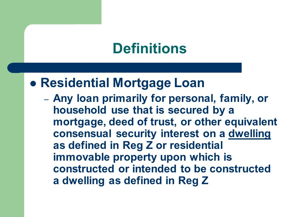 Definitions Residential Mortgage Loan – Any loan primarily for personal, family, or household use that is secured by a mortgage, deed of trust, or other equivalent consensual security interest on a dwelling as defined in Reg Z or residential immovable property upon which is constructed or intended to be constructed a dwelling as defined in Reg Z