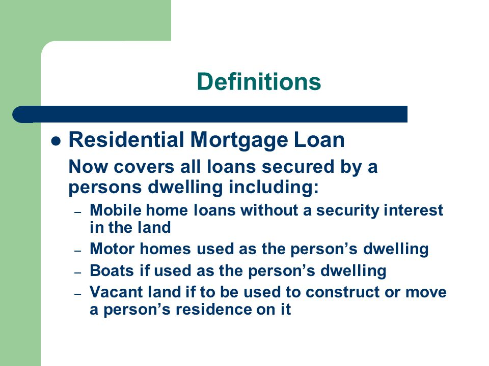 Definitions Residential Mortgage Loan Now covers all loans secured by a persons dwelling including: – Mobile home loans without a security interest in the land – Motor homes used as the person's dwelling – Boats if used as the person's dwelling – Vacant land if to be used to construct or move a person's residence on it