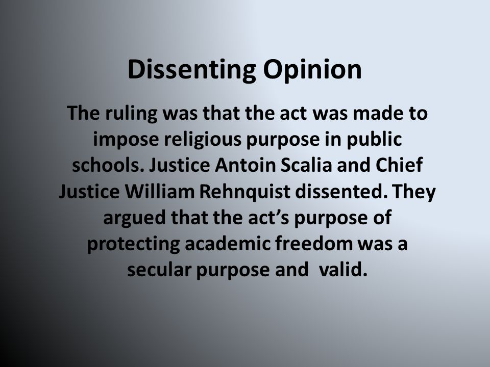 Dissenting Opinion The ruling was that the act was made to impose religious purpose in public schools.