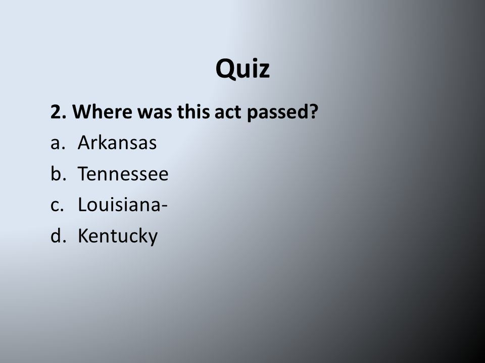 Quiz 2. Where was this act passed? a.Arkansas b.Tennessee c.Louisiana- d.Kentucky