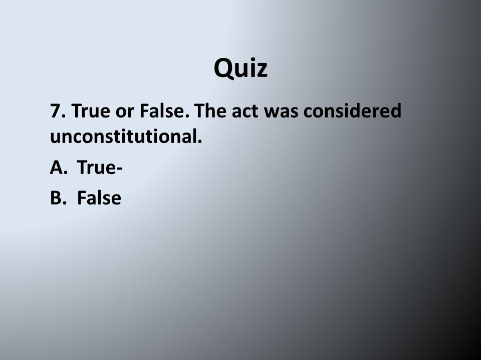 Quiz 7. True or False. The act was considered unconstitutional. A.True- B.False