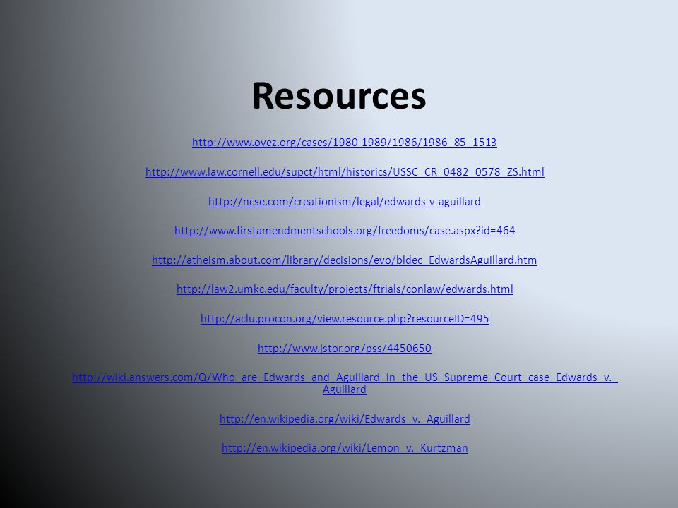 Resources http://www.oyez.org/cases/1980-1989/1986/1986_85_1513 http://www.law.cornell.edu/supct/html/historics/USSC_CR_0482_0578_ZS.html http://ncse.com/creationism/legal/edwards-v-aguillard http://www.firstamendmentschools.org/freedoms/case.aspx?id=464 http://atheism.about.com/library/decisions/evo/bldec_EdwardsAguillard.htm http://law2.umkc.edu/faculty/projects/ftrials/conlaw/edwards.html http://aclu.procon.org/view.resource.php?resourceID=495 http://www.jstor.org/pss/4450650 http://wiki.answers.com/Q/Who_are_Edwards_and_Aguillard_in_the_US_Supreme_Court_case_Edwards_v._ Aguillard http://en.wikipedia.org/wiki/Edwards_v._Aguillard http://en.wikipedia.org/wiki/Lemon_v._Kurtzman