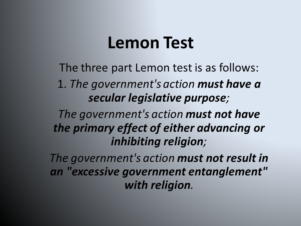 Lemon Test If any of these parts of the test are violated, the ruling is that it is unconstitutional.