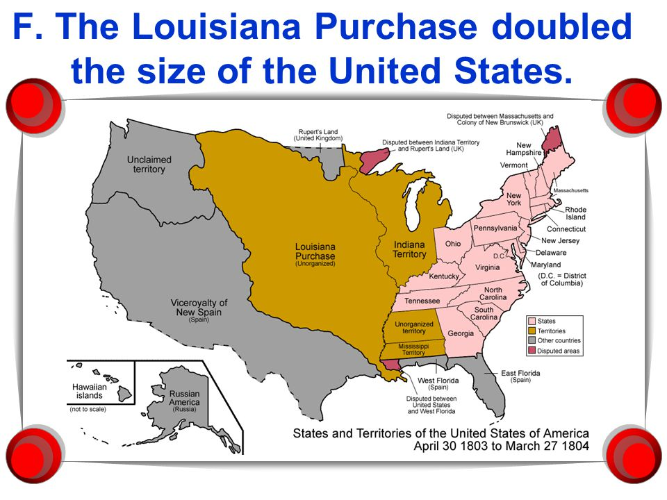 F. The Louisiana Purchase doubled the size of the United States.