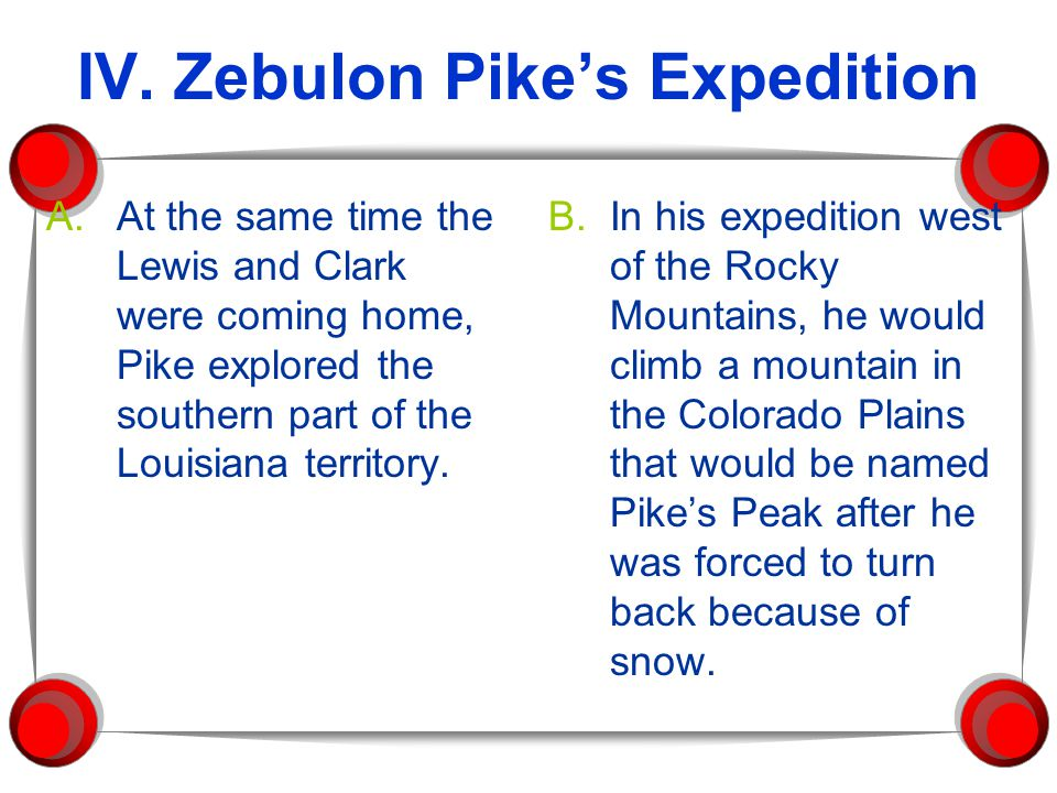 IV. Zebulon Pike's Expedition A.At the same time the Lewis and Clark were coming home, Pike explored the southern part of the Louisiana territory. B.I