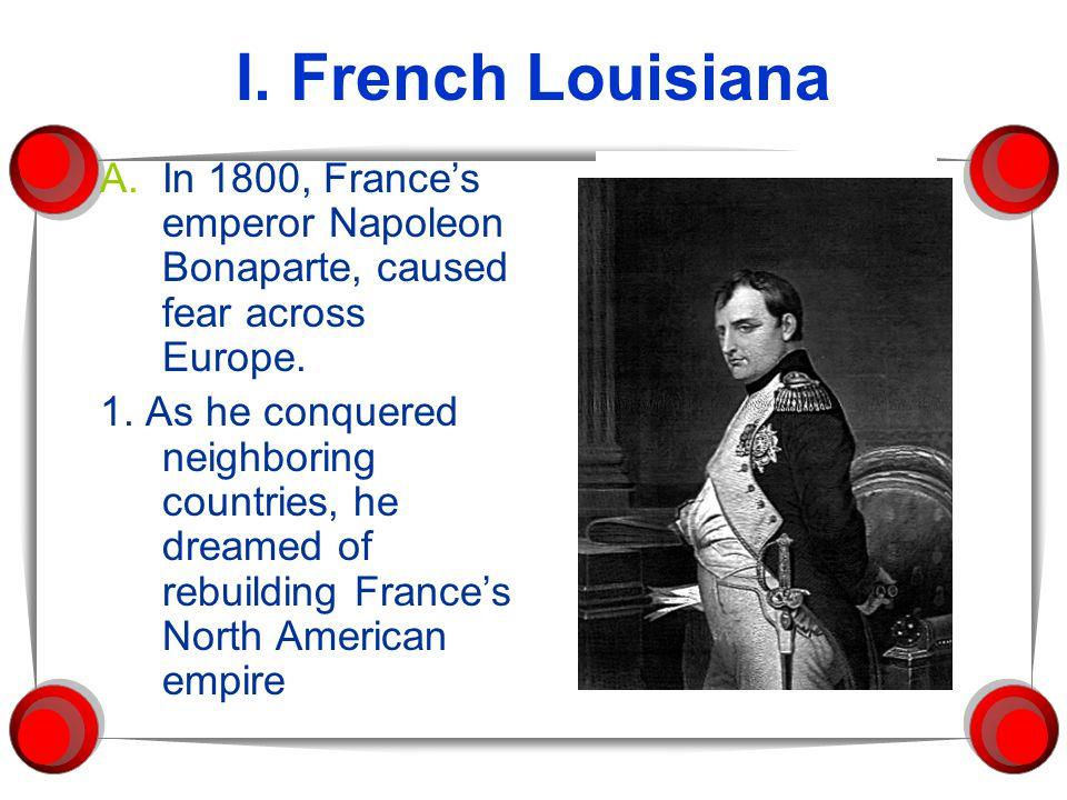 I. French Louisiana A.In 1800, France's emperor Napoleon Bonaparte, caused fear across Europe. 1. As he conquered neighboring countries, he dreamed of