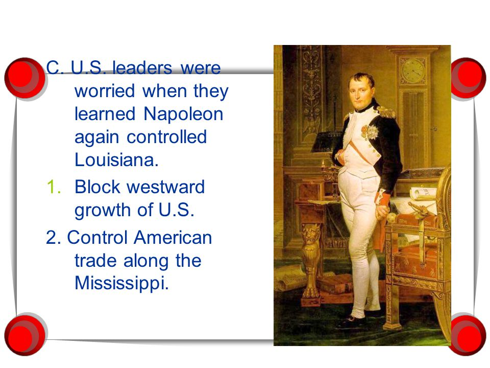 C. U.S. leaders were worried when they learned Napoleon again controlled Louisiana. 1.Block westward growth of U.S. 2. Control American trade along th