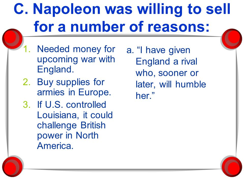 C. Napoleon was willing to sell for a number of reasons: 1.Needed money for upcoming war with England. 2.Buy supplies for armies in Europe. 3.If U.S.
