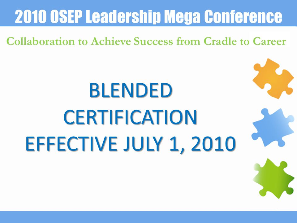 2010 OSEP Leadership Mega Conference Collaboration to Achieve Success from Cradle to Career BLENDED CERTIFICATION EFFECTIVE JULY 1, 2010