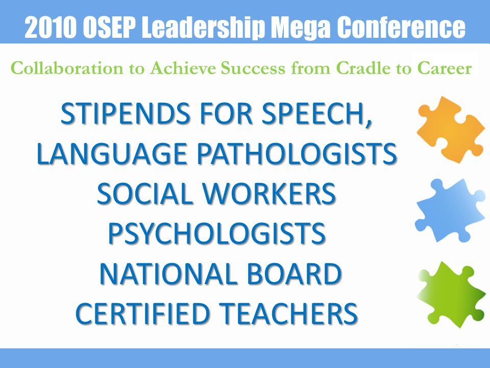 2010 OSEP Leadership Mega Conference Collaboration to Achieve Success from Cradle to Career STIPENDS FOR SPEECH, LANGUAGE PATHOLOGISTS SOCIAL WORKERS PSYCHOLOGISTS NATIONAL BOARD CERTIFIED TEACHERS