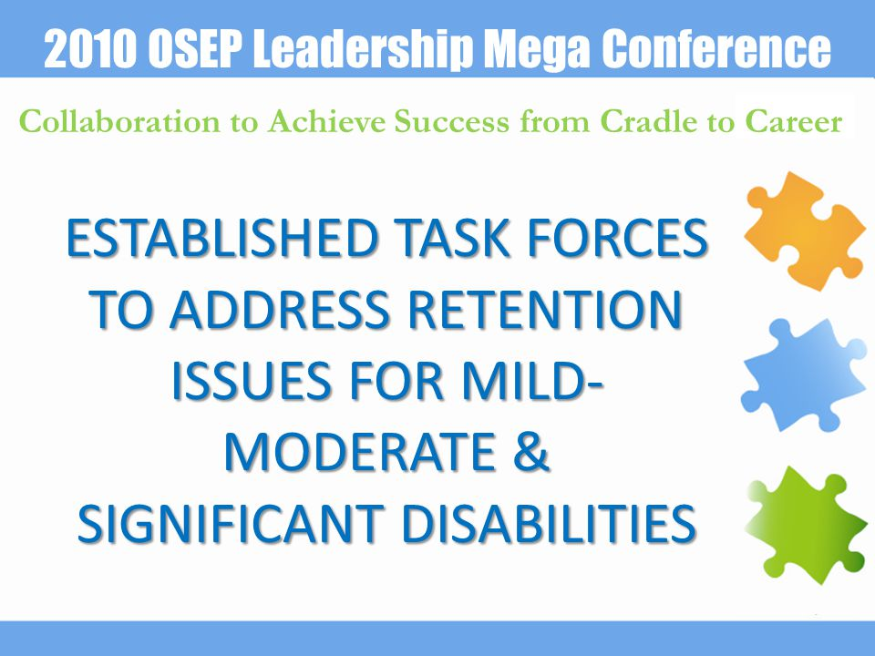 2010 OSEP Leadership Mega Conference Collaboration to Achieve Success from Cradle to Career ESTABLISHED TASK FORCES TO ADDRESS RETENTION ISSUES FOR MILD- MODERATE & SIGNIFICANT DISABILITIES