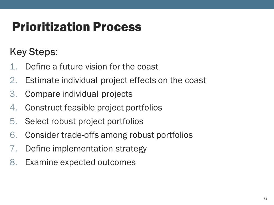 Key Steps: 1.Define a future vision for the coast 2.Estimate individual project effects on the coast 3.Compare individual projects 4.Construct feasible project portfolios 5.Select robust project portfolios 6.Consider trade-offs among robust portfolios 7.Define implementation strategy 8.Examine expected outcomes Prioritization Process 31