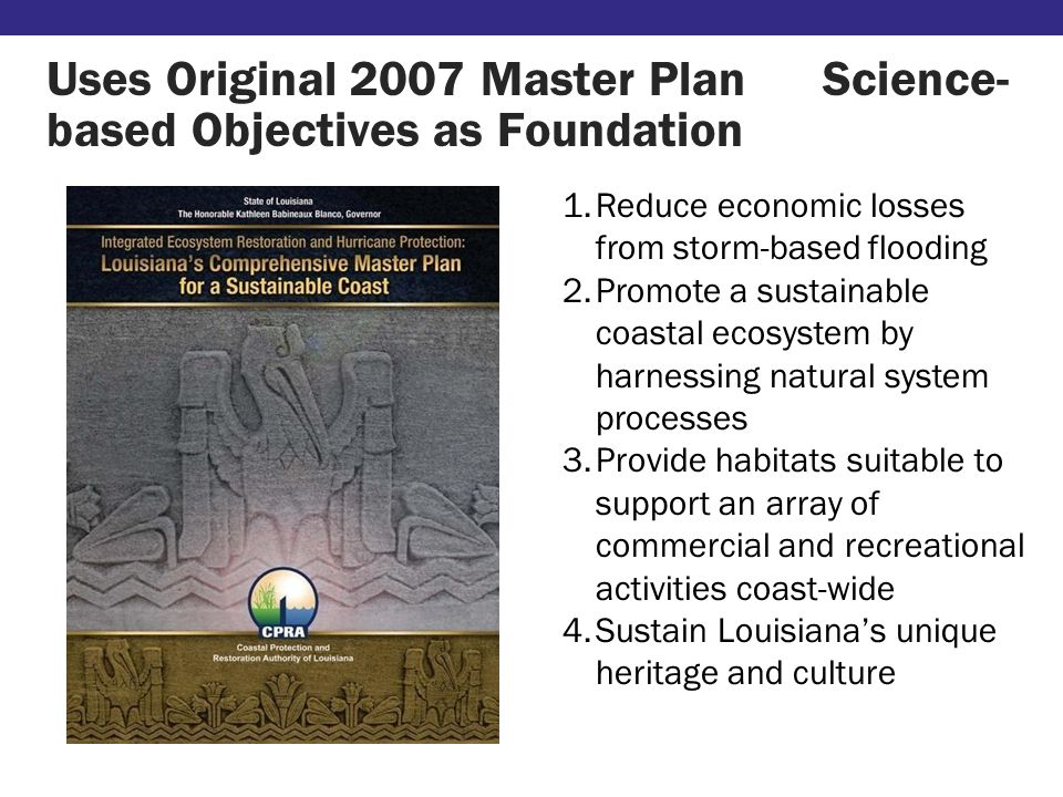 Uses Original 2007 Master Plan Science- based Objectives as Foundation 1.Reduce economic losses from storm-based flooding 2.Promote a sustainable coastal ecosystem by harnessing natural system processes 3.Provide habitats suitable to support an array of commercial and recreational activities coast-wide 4.Sustain Louisiana's unique heritage and culture