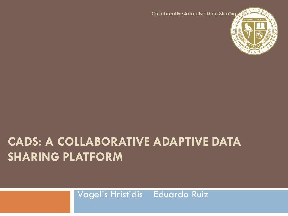 CADS: A COLLABORATIVE ADAPTIVE DATA SHARING PLATFORM Vagelis Hristidis Eduardo Ruiz 1 Collaborative Adaptive Data Sharing - FIU