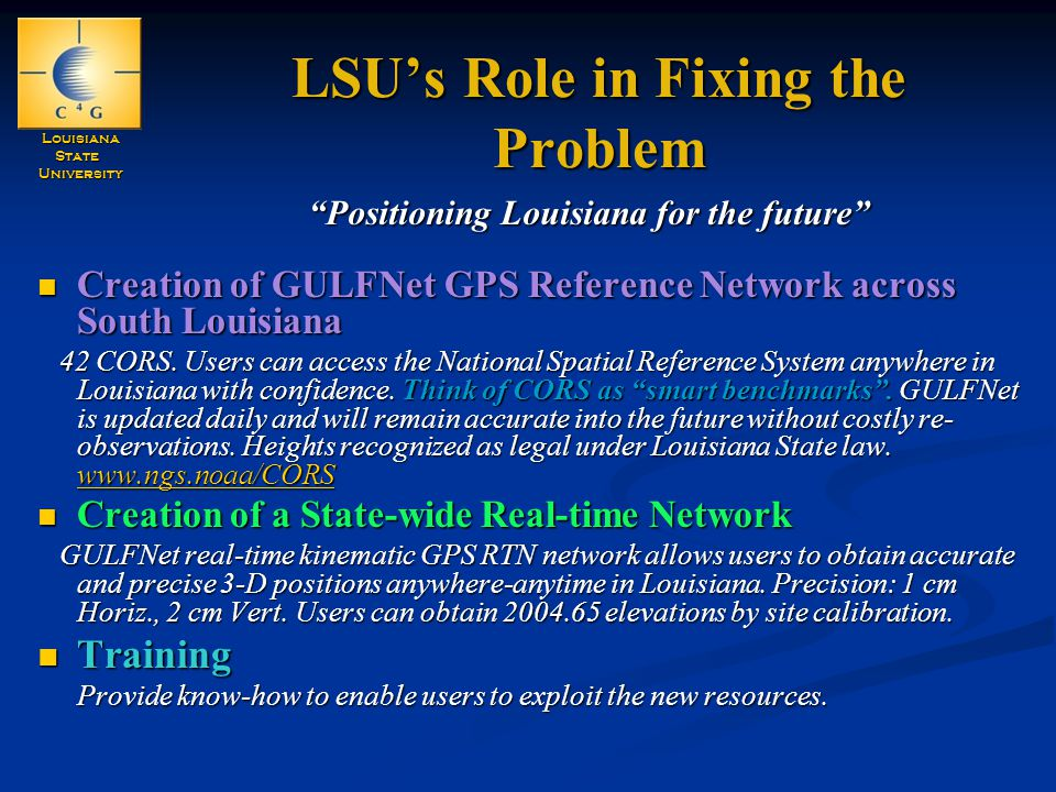 LouisianaStateUniversity LSU's Role in Fixing the Problem Creation of GULFNet GPS Reference Network across South Louisiana Creation of GULFNet GPS Reference Network across South Louisiana 42 CORS.