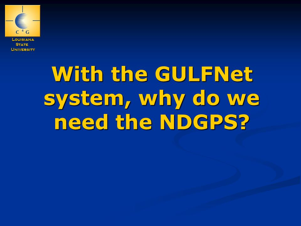 LouisianaStateUniversity With the GULFNet system, why do we need the NDGPS