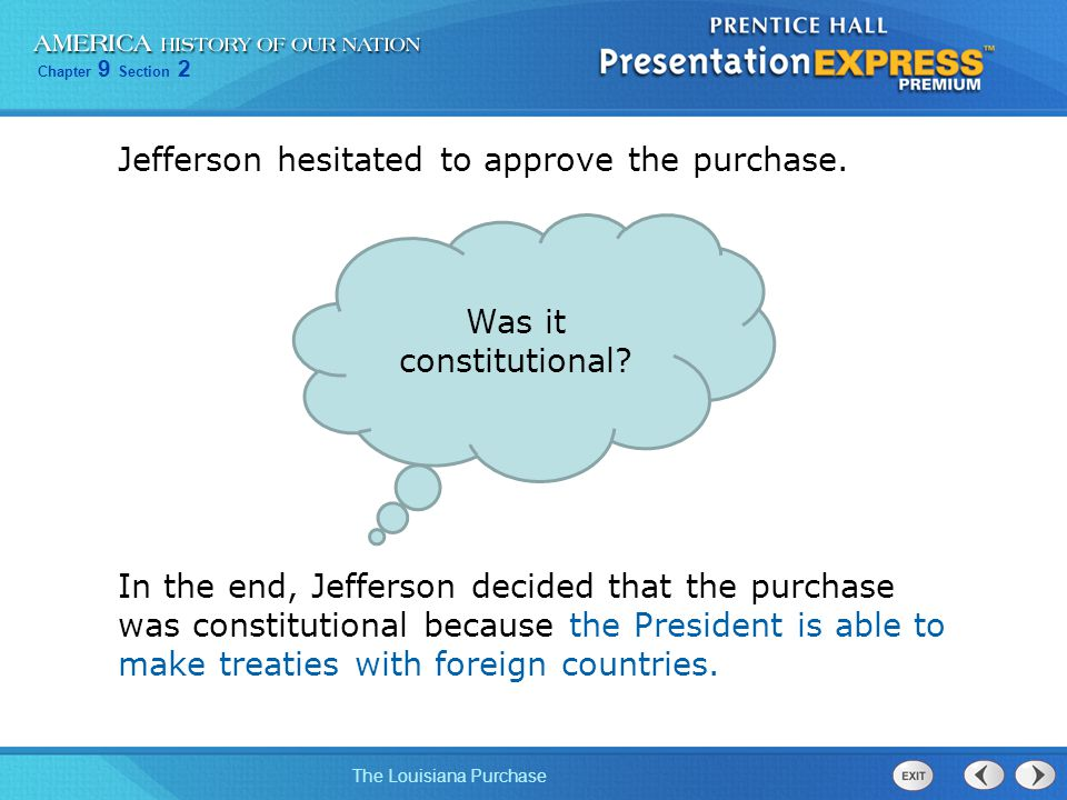 Chapter 9 Section 2 The Louisiana Purchase Jefferson hesitated to approve the purchase. In the end, Jefferson decided that the purchase was constituti