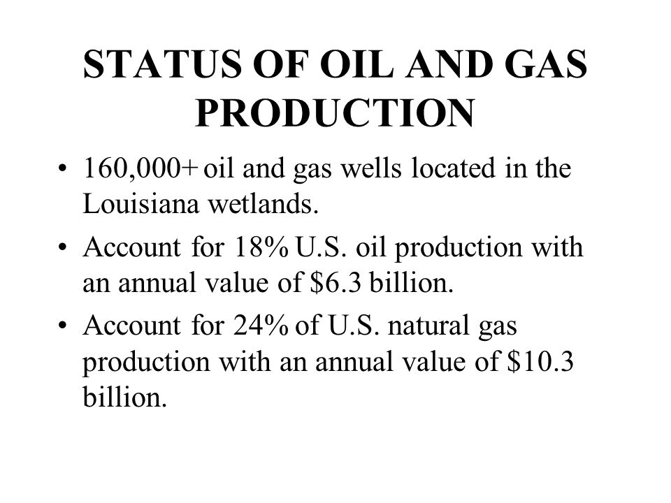 STATUS OF OIL AND GAS PRODUCTION 160,000+ oil and gas wells located in the Louisiana wetlands.