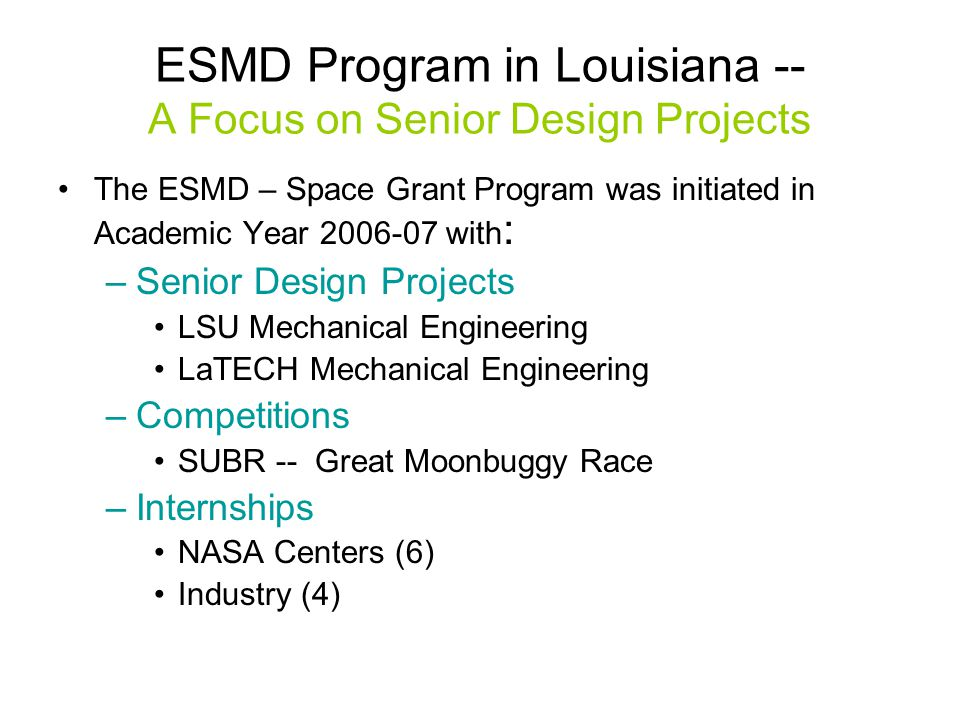 ESMD Program in Louisiana -- A Focus on Senior Design Projects The ESMD – Space Grant Program was initiated in Academic Year 2006-07 with : –Senior Design Projects LSU Mechanical Engineering LaTECH Mechanical Engineering –Competitions SUBR -- Great Moonbuggy Race –Internships NASA Centers (6) Industry (4)