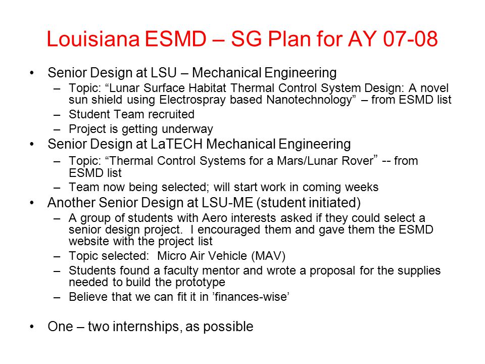 Louisiana ESMD – SG Plan for AY 07-08 Senior Design at LSU – Mechanical Engineering –Topic: Lunar Surface Habitat Thermal Control System Design: A novel sun shield using Electrospray based Nanotechnology – from ESMD list –Student Team recruited –Project is getting underway Senior Design at LaTECH Mechanical Engineering –Topic: Thermal Control Systems for a Mars/Lunar Rover -- from ESMD list –Team now being selected; will start work in coming weeks Another Senior Design at LSU-ME (student initiated) –A group of students with Aero interests asked if they could select a senior design project.