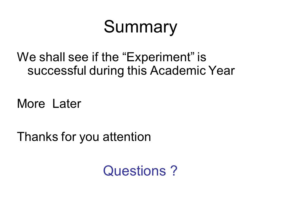 Summary We shall see if the Experiment is successful during this Academic Year More Later Thanks for you attention Questions