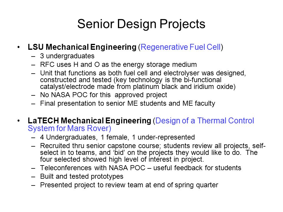 Senior Design Projects LSU Mechanical Engineering (Regenerative Fuel Cell) –3 undergraduates –RFC uses H and O as the energy storage medium –Unit that functions as both fuel cell and electrolyser was designed, constructed and tested (key technology is the bi-functional catalyst/electrode made from platinum black and iridium oxide) –No NASA POC for this approved project –Final presentation to senior ME students and ME faculty LaTECH Mechanical Engineering (Design of a Thermal Control System for Mars Rover) –4 Undergraduates, 1 female, 1 under-represented –Recruited thru senior capstone course; students review all projects, self- select in to teams, and 'bid' on the projects they would like to do.
