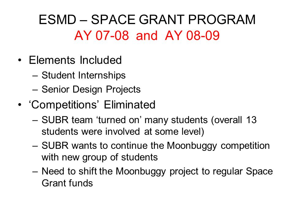 ESMD – SPACE GRANT PROGRAM AY 07-08 and AY 08-09 Elements Included –Student Internships –Senior Design Projects 'Competitions' Eliminated –SUBR team 'turned on' many students (overall 13 students were involved at some level) –SUBR wants to continue the Moonbuggy competition with new group of students –Need to shift the Moonbuggy project to regular Space Grant funds