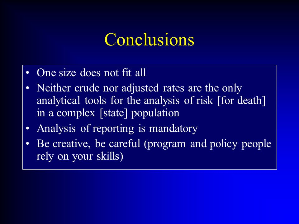 Conclusions One size does not fit all Neither crude nor adjusted rates are the only analytical tools for the analysis of risk [for death] in a complex