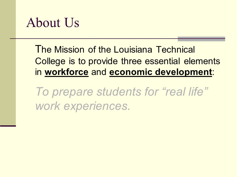 About Us T he Mission of the Louisiana Technical College is to provide three essential elements in workforce and economic development: To prepare stud