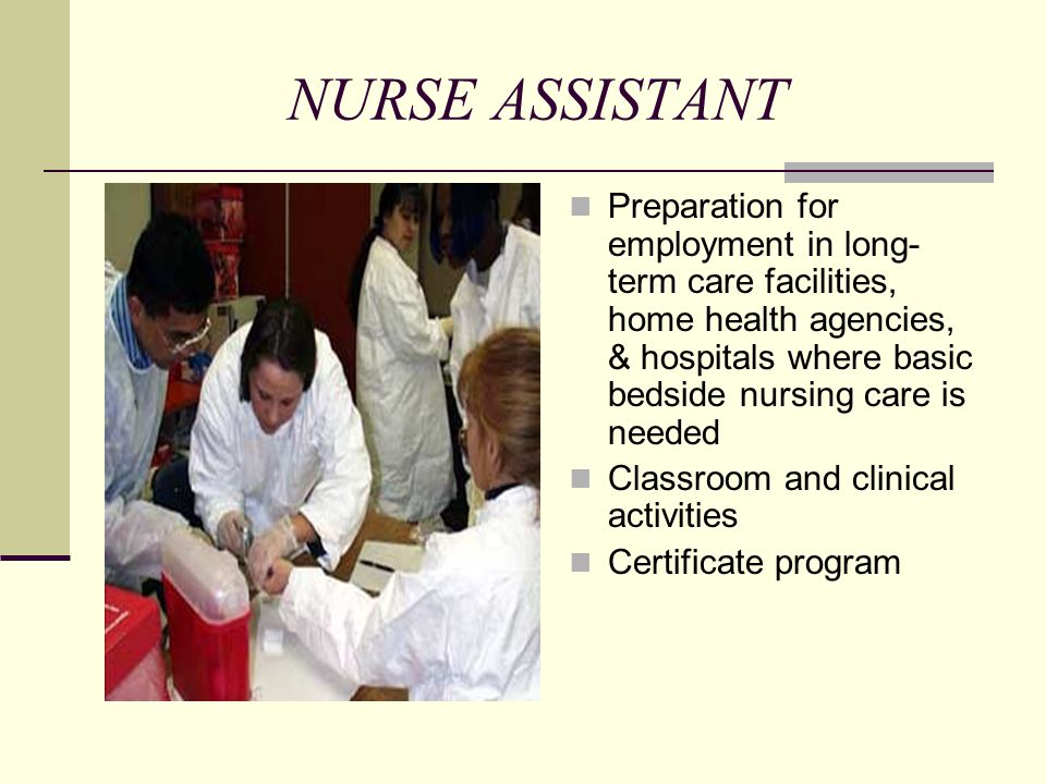 NURSE ASSISTANT Preparation for employment in long- term care facilities, home health agencies, & hospitals where basic bedside nursing care is needed