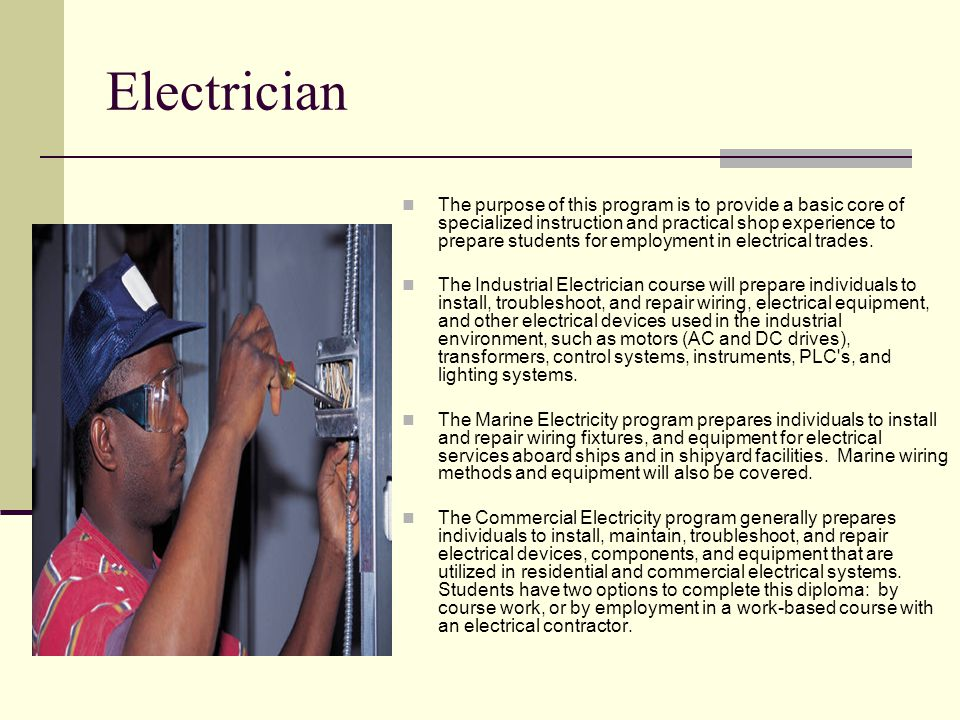 Electrician The purpose of this program is to provide a basic core of specialized instruction and practical shop experience to prepare students for em