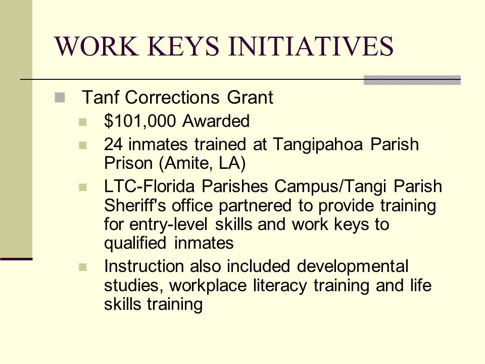 WORK KEYS INITIATIVES Tanf Corrections Grant $101,000 Awarded 24 inmates trained at Tangipahoa Parish Prison (Amite, LA) LTC-Florida Parishes Campus/Tangi Parish Sheriff s office partnered to provide training for entry-level skills and work keys to qualified inmates Instruction also included developmental studies, workplace literacy training and life skills training