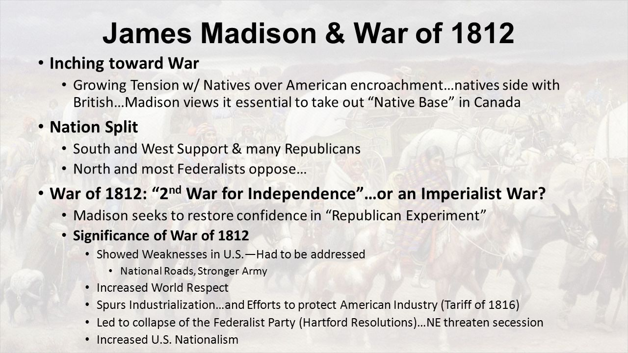 James Madison & War of 1812 Inching toward War Growing Tension w/ Natives over American encroachment…natives side with British…Madison views it essential to take out Native Base in Canada Nation Split South and West Support & many Republicans North and most Federalists oppose… War of 1812: 2 nd War for Independence …or an Imperialist War.