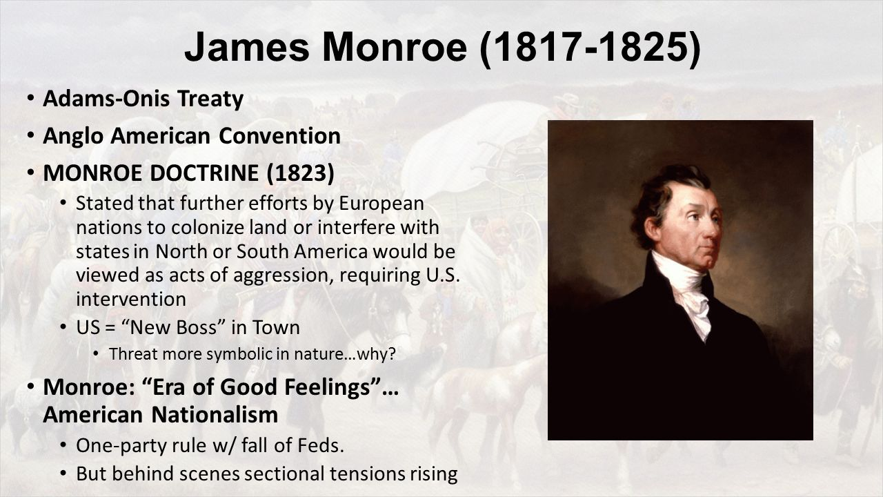 James Monroe (1817-1825) Adams-Onis Treaty Anglo American Convention MONROE DOCTRINE (1823) Stated that further efforts by European nations to colonize land or interfere with states in North or South America would be viewed as acts of aggression, requiring U.S.