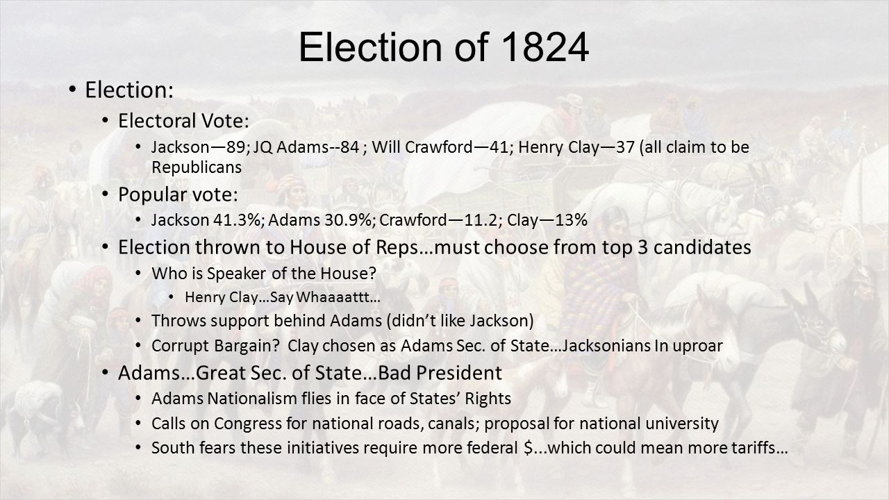 Election of 1824 Election: Electoral Vote: Jackson—89; JQ Adams--84 ; Will Crawford—41; Henry Clay—37 (all claim to be Republicans Popular vote: Jackson 41.3%; Adams 30.9%; Crawford—11.2; Clay—13% Election thrown to House of Reps…must choose from top 3 candidates Who is Speaker of the House.