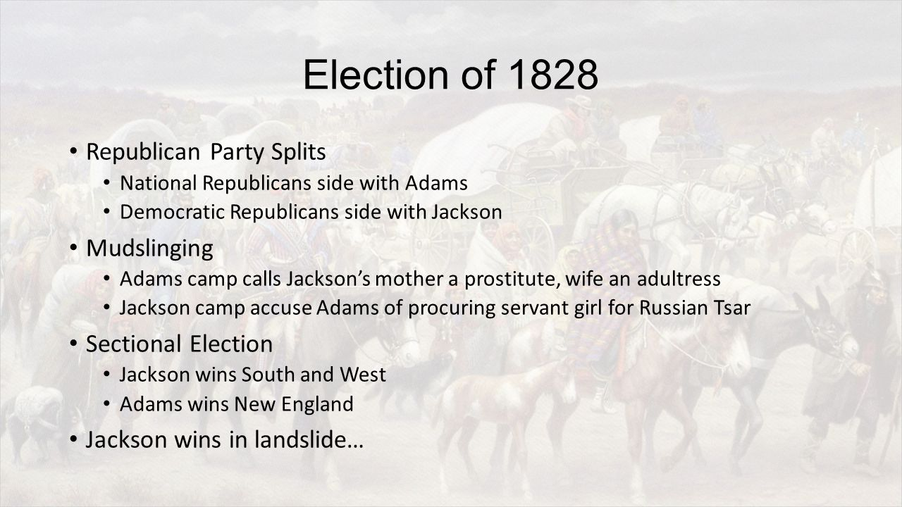 Election of 1828 Republican Party Splits National Republicans side with Adams Democratic Republicans side with Jackson Mudslinging Adams camp calls Jackson's mother a prostitute, wife an adultress Jackson camp accuse Adams of procuring servant girl for Russian Tsar Sectional Election Jackson wins South and West Adams wins New England Jackson wins in landslide…