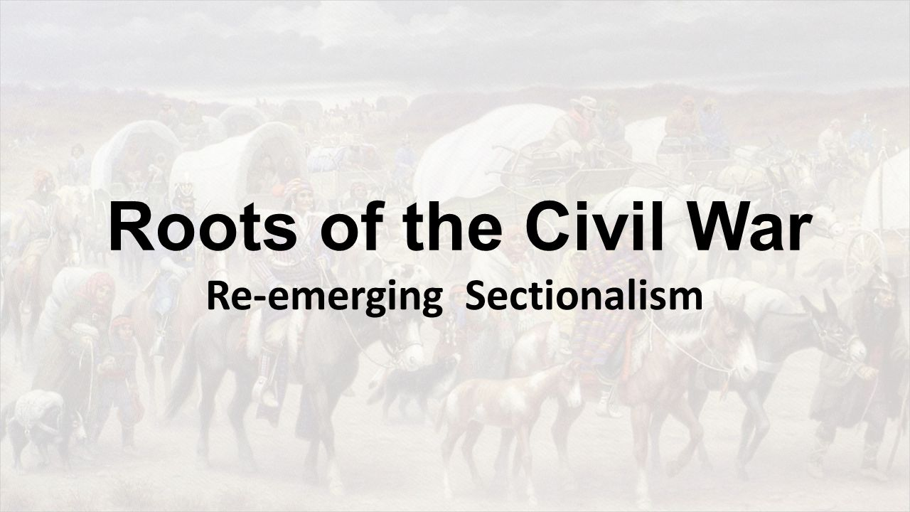Roots of the Civil War Re-emerging Sectionalism