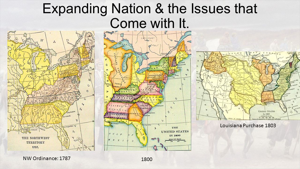 Expanding Nation & the Issues that Come with It. NW Ordinance: 1787 1800 Louisiana Purchase 1803